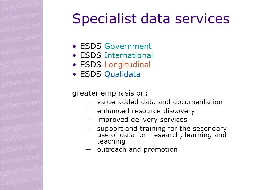 Specialist data services ESDS Government ESDS International ESDS Longitudinal ESDS Qualidata greater emphasis on: value-added data and documentation e