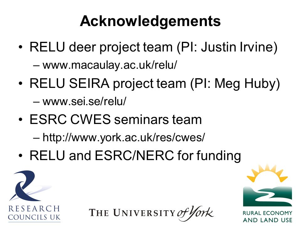 Acknowledgements RELU deer project team (PI: Justin Irvine) –www.macaulay.ac.uk/relu/ RELU SEIRA project team (PI: Meg Huby) –www.sei.se/relu/ ESRC CWES seminars team –http://www.york.ac.uk/res/cwes/ RELU and ESRC/NERC for funding