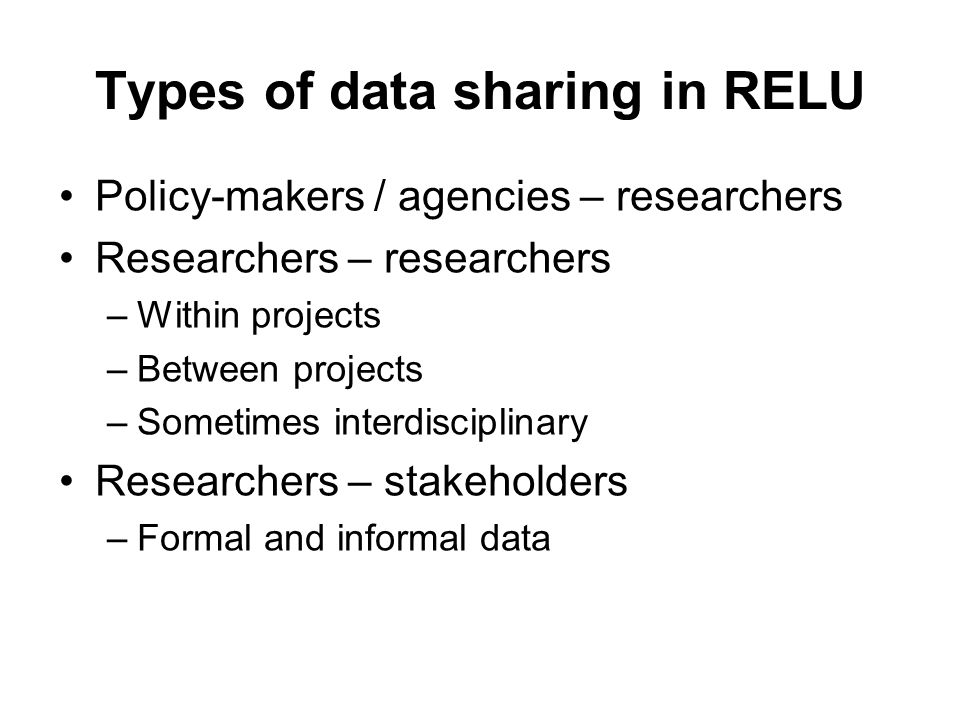 Types of data sharing in RELU Policy-makers / agencies – researchers Researchers – researchers –Within projects –Between projects –Sometimes interdisciplinary Researchers – stakeholders –Formal and informal data