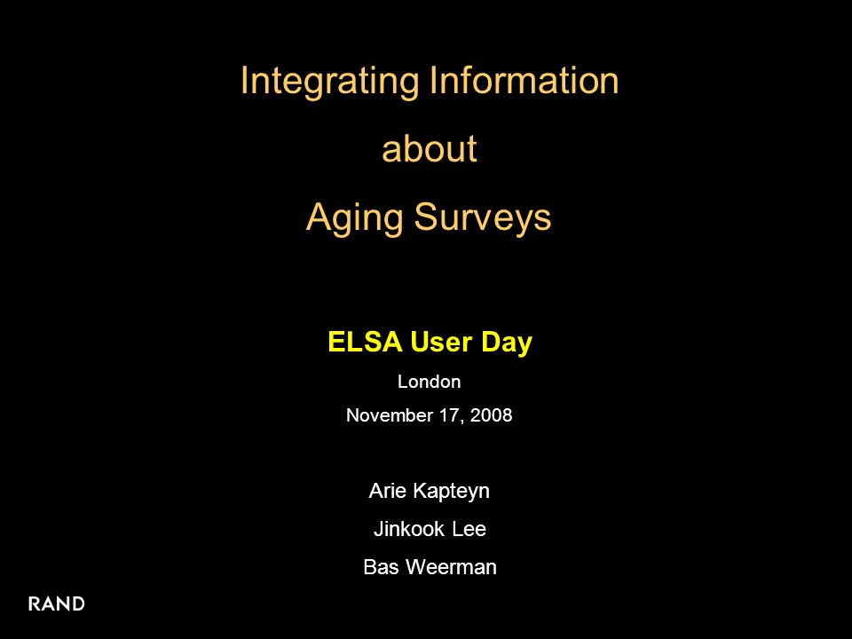 Integrating Information about Aging Surveys ELSA User Day London November 17, 2008 Arie Kapteyn Jinkook Lee Bas Weerman