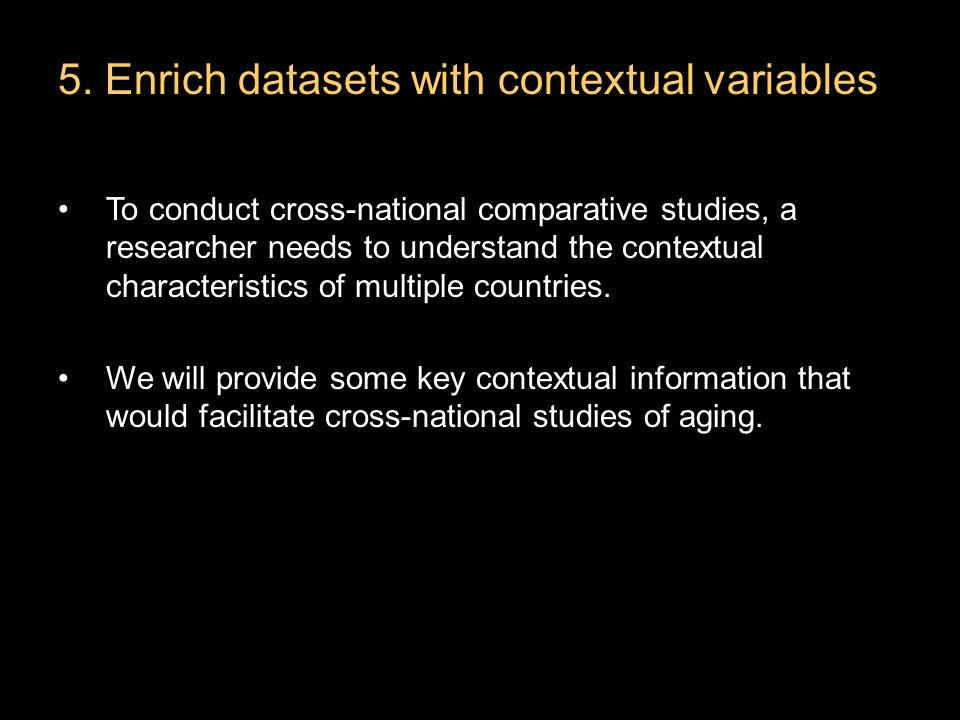 5. Enrich datasets with contextual variables To conduct cross-national comparative studies, a researcher needs to understand the contextual characteri
