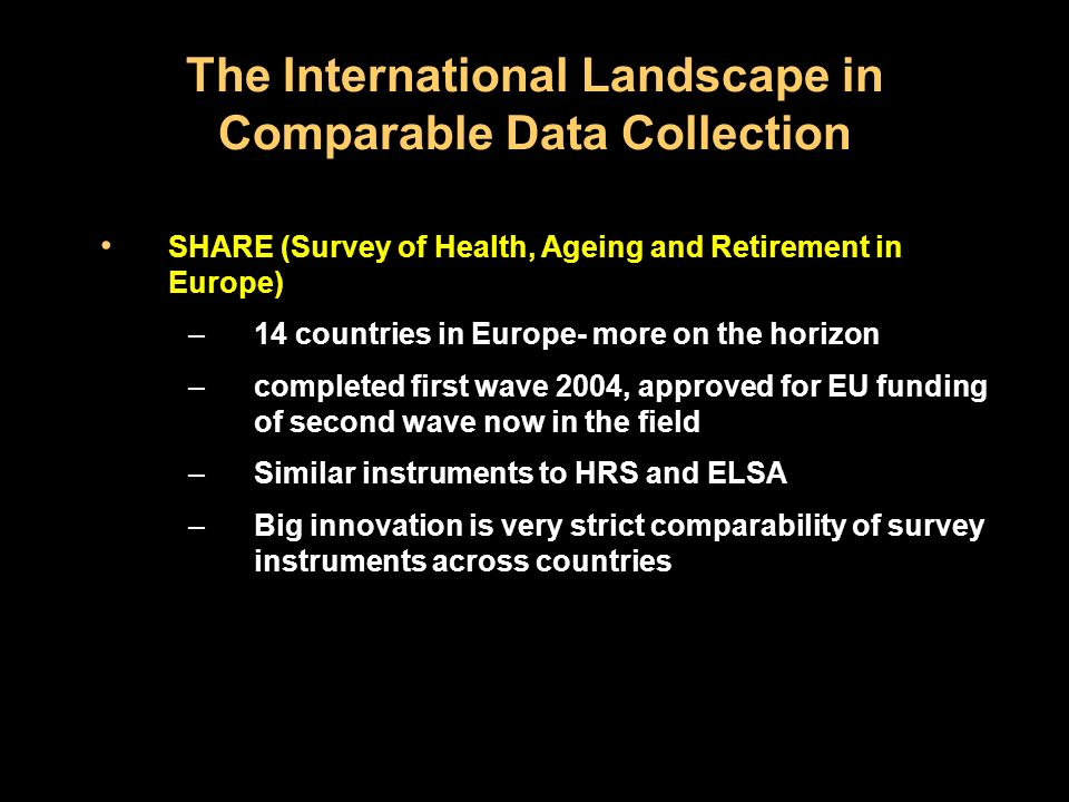 The International Landscape in Comparable Data Collection SHARE (Survey of Health, Ageing and Retirement in Europe) –14 countries in Europe- more on the horizon –completed first wave 2004, approved for EU funding of second wave now in the field –Similar instruments to HRS and ELSA –Big innovation is very strict comparability of survey instruments across countries