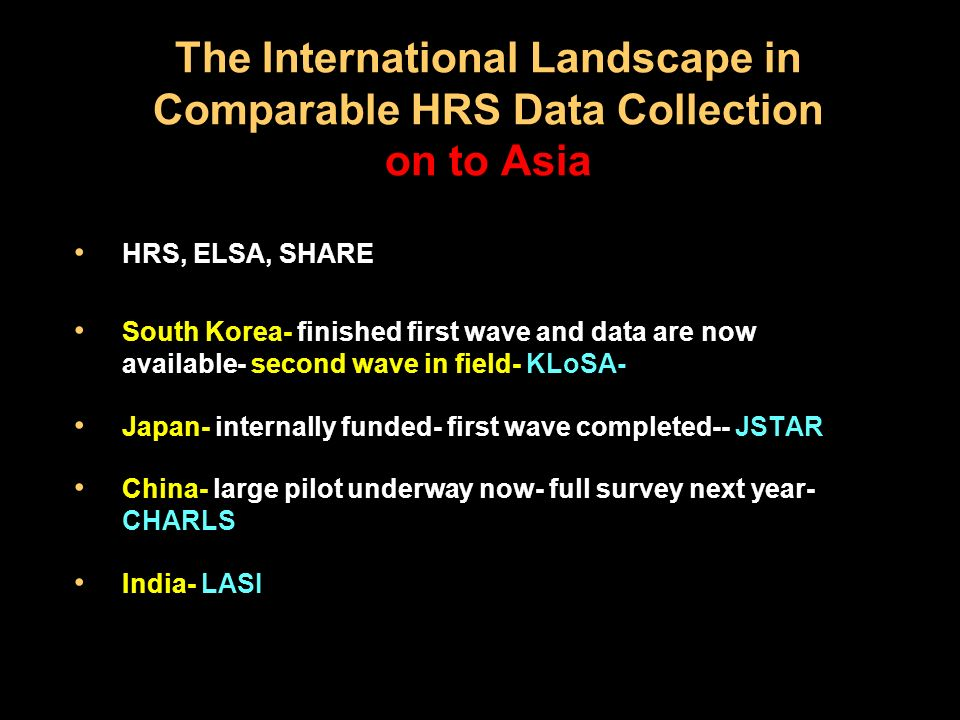 The International Landscape in Comparable HRS Data Collection on to Asia HRS, ELSA, SHARE South Korea- finished first wave and data are now available- second wave in field- KLoSA- Japan- internally funded- first wave completed-- JSTAR China- large pilot underway now- full survey next year- CHARLS India- LASI