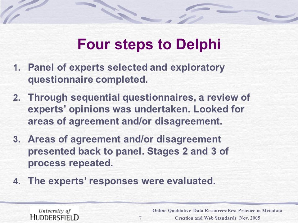 7 Online Qualitative Data Resources:Best Practice in Metadata Creation and Web Standards Nov. 2005 Four steps to Delphi 1. Panel of experts selected a