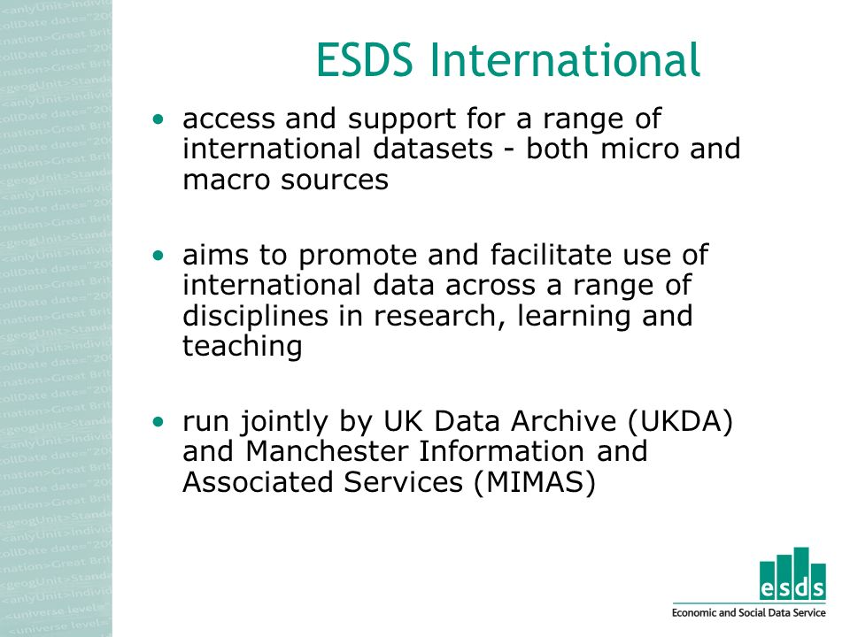 access and support for a range of international datasets - both micro and macro sources aims to promote and facilitate use of international data across a range of disciplines in research, learning and teaching run jointly by UK Data Archive (UKDA) and Manchester Information and Associated Services (MIMAS)