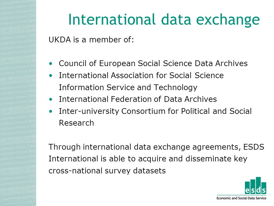 International data exchange UKDA is a member of: Council of European Social Science Data Archives International Association for Social Science Information Service and Technology International Federation of Data Archives Inter-university Consortium for Political and Social Research Through international data exchange agreements, ESDS International is able to acquire and disseminate key cross-national survey datasets