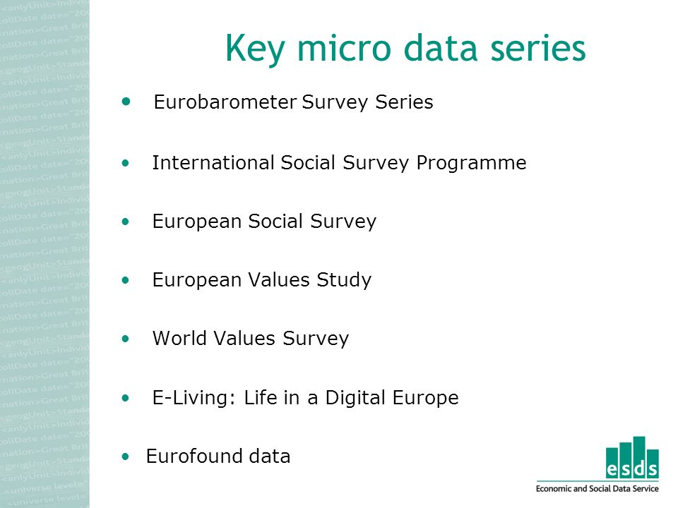Key micro data series Eurobarometer Survey Series International Social Survey Programme European Social Survey European Values Study World Values Survey E-Living: Life in a Digital Europe Eurofound data