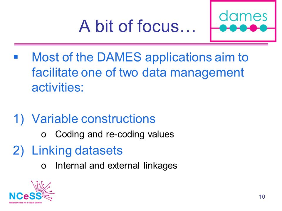 10 A bit of focus… Most of the DAMES applications aim to facilitate one of two data management activities: 1)Variable constructions oCoding and re-coding values 2)Linking datasets oInternal and external linkages
