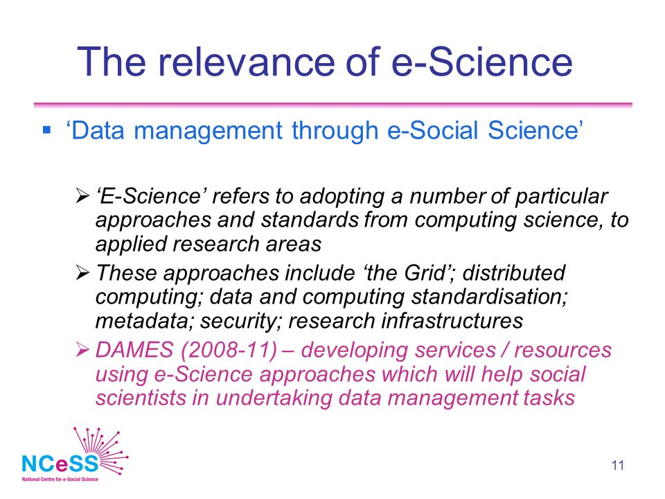 11 The relevance of e-Science Data management through e-Social Science E-Science refers to adopting a number of particular approaches and standards from computing science, to applied research areas These approaches include the Grid; distributed computing; data and computing standardisation; metadata; security; research infrastructures DAMES (2008-11) – developing services / resources using e-Science approaches which will help social scientists in undertaking data management tasks