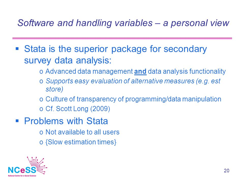 20 Software and handling variables – a personal view Stata is the superior package for secondary survey data analysis: oAdvanced data management and data analysis functionality oSupports easy evaluation of alternative measures (e.g.