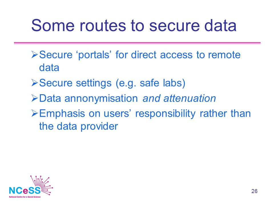 26 Some routes to secure data Secure portals for direct access to remote data Secure settings (e.g.