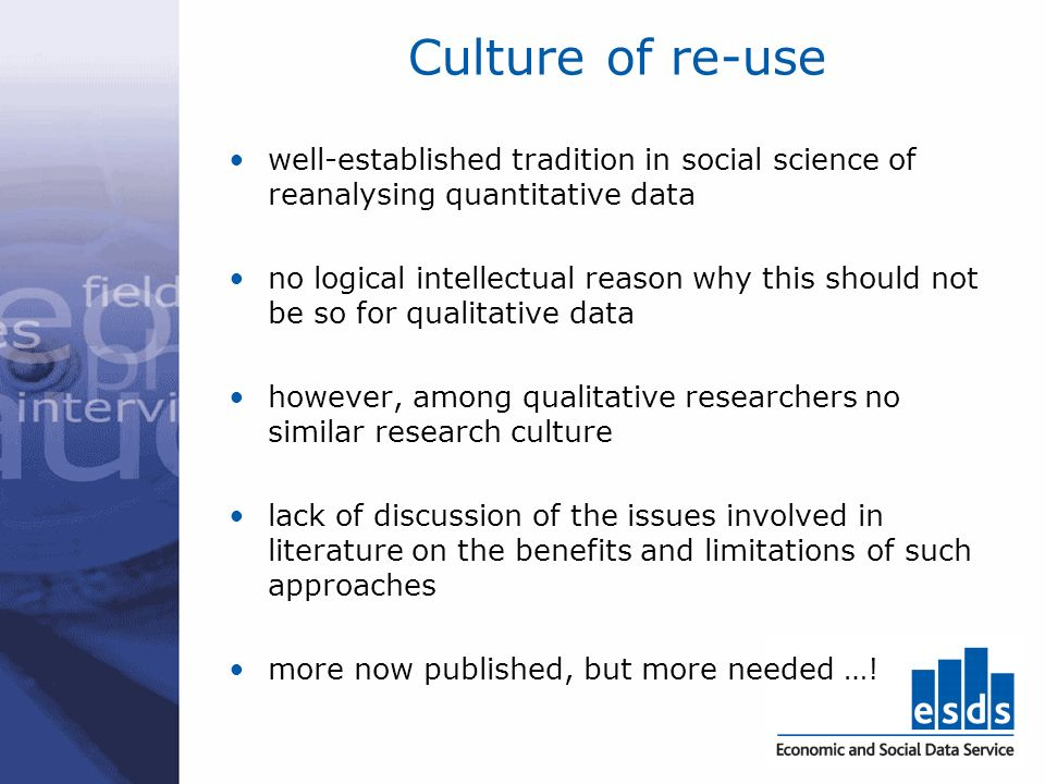 Culture of re-use well-established tradition in social science of reanalysing quantitative data no logical intellectual reason why this should not be