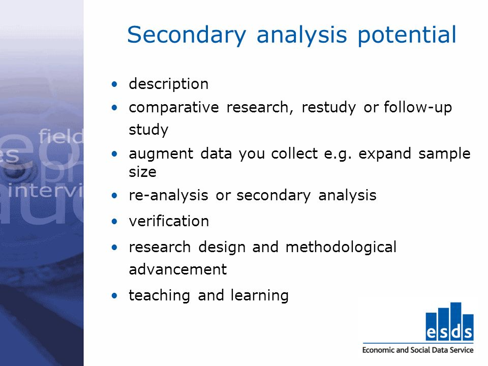 Secondary analysis potential description comparative research, restudy or follow-up study augment data you collect e.g. expand sample size re-analysis