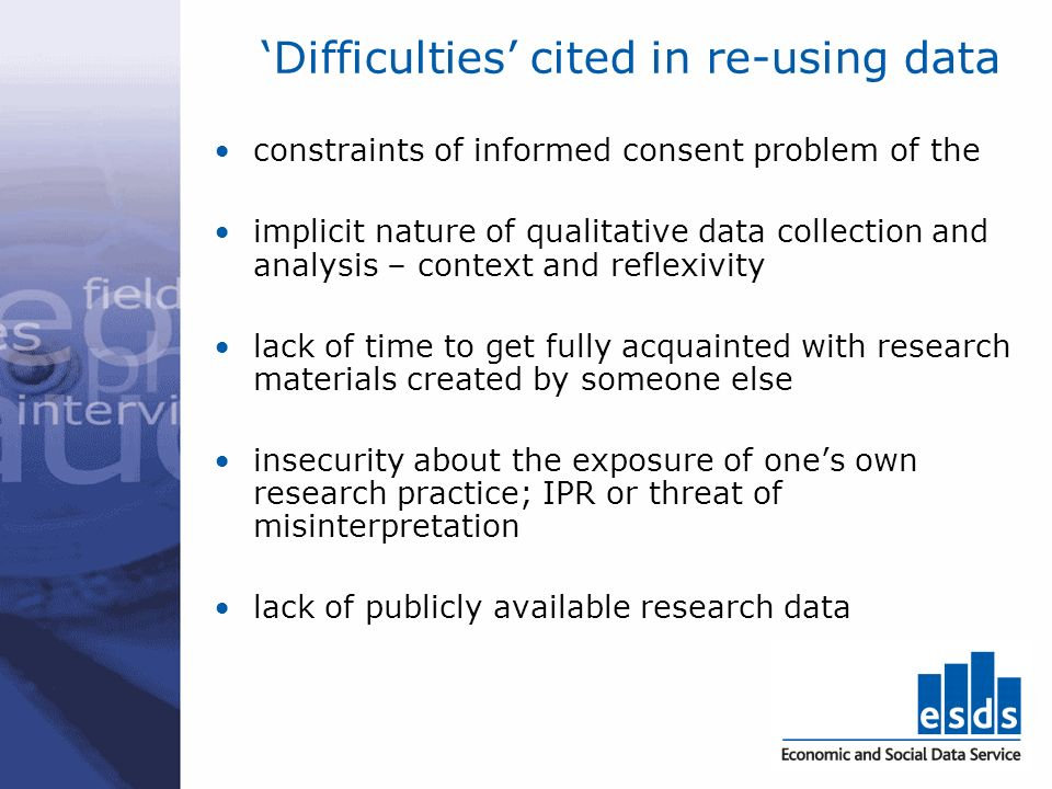Difficulties cited in re-using data constraints of informed consent problem of the implicit nature of qualitative data collection and analysis – conte