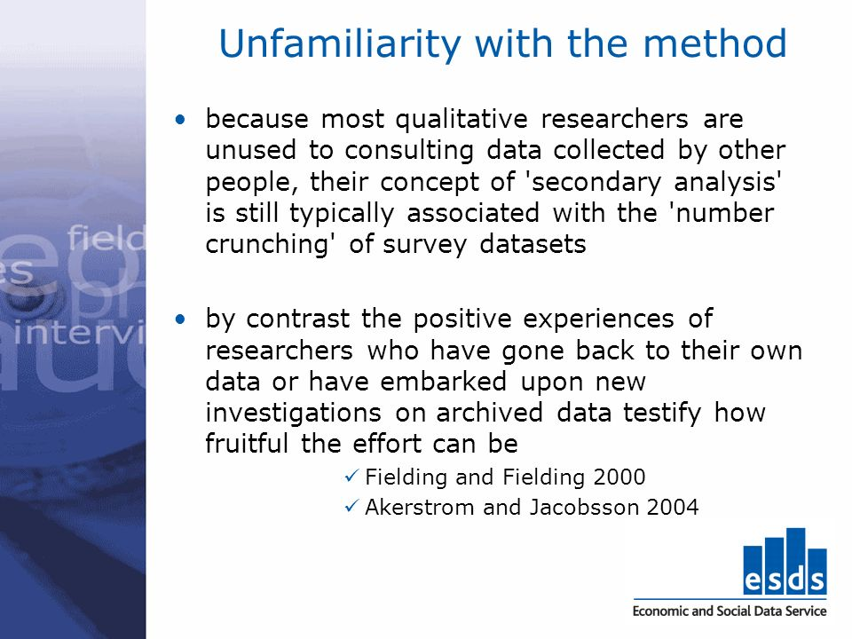Unfamiliarity with the method because most qualitative researchers are unused to consulting data collected by other people, their concept of 'secondar