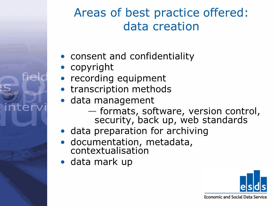 Areas of best practice offered: data creation consent and confidentiality copyright recording equipment transcription methods data management formats,