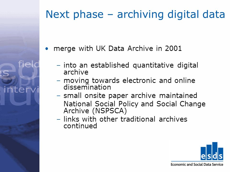 Next phase – archiving digital data merge with UK Data Archive in 2001 –into an established quantitative digital archive –moving towards electronic an