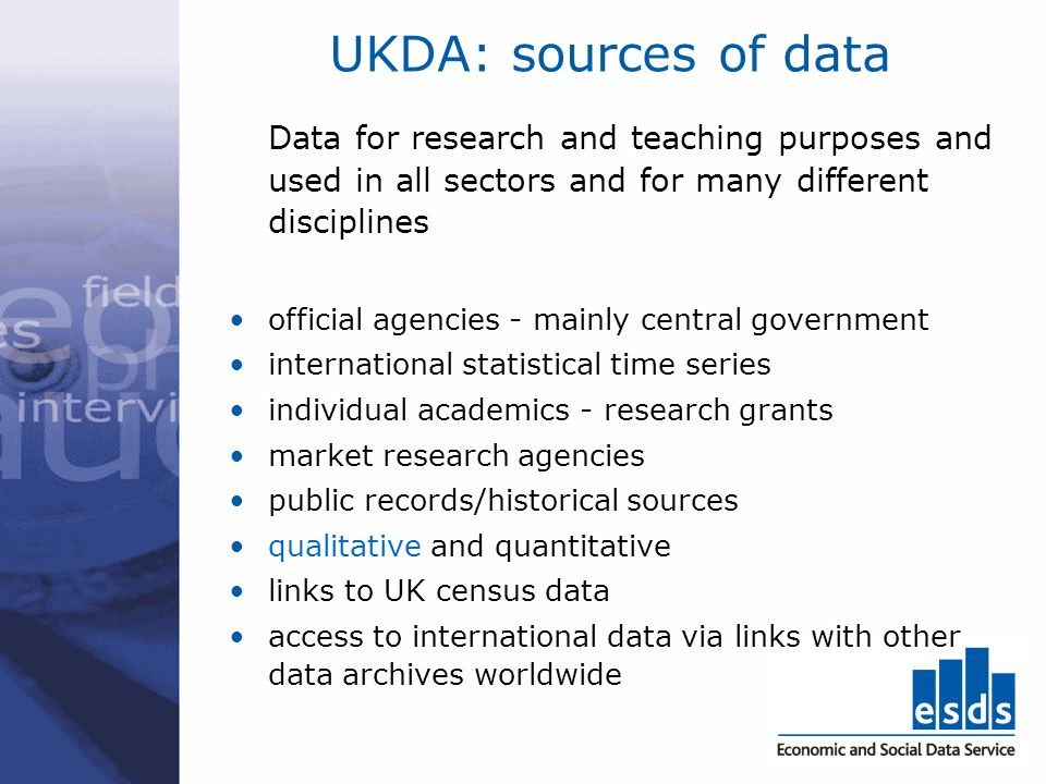 UKDA: sources of data Data for research and teaching purposes and used in all sectors and for many different disciplines official agencies - mainly ce