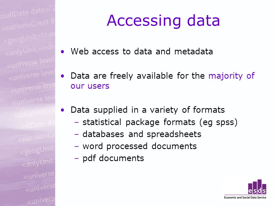 Accessing data Web access to data and metadata Data are freely available for the majority of our users Data supplied in a variety of formats –statistical package formats (eg spss) –databases and spreadsheets –word processed documents –pdf documents