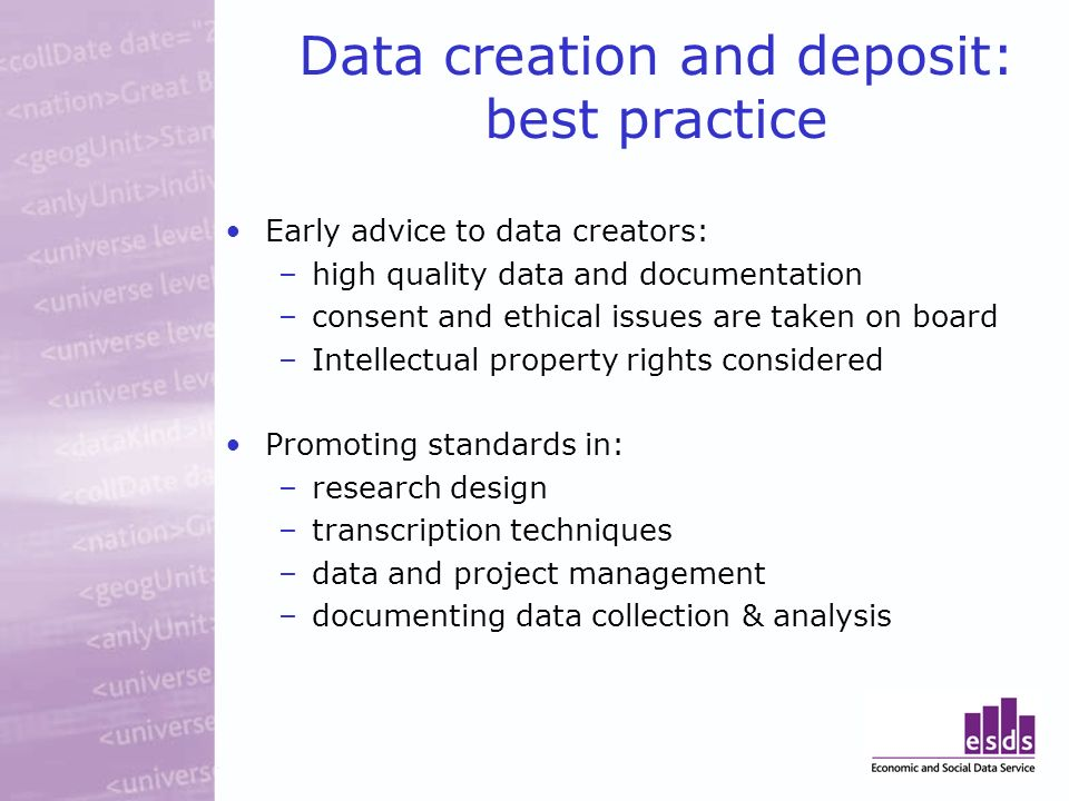 Data creation and deposit: best practice Early advice to data creators: –high quality data and documentation –consent and ethical issues are taken on board –Intellectual property rights considered Promoting standards in: –research design –transcription techniques –data and project management –documenting data collection & analysis