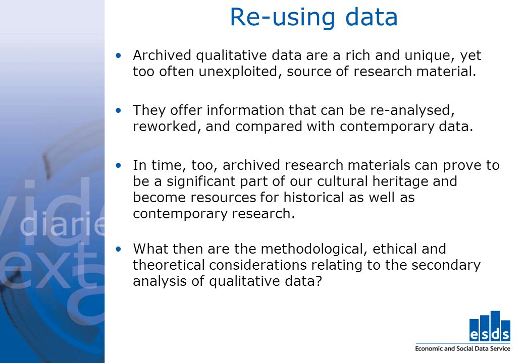 Re-using data Archived qualitative data are a rich and unique, yet too often unexploited, source of research material. They offer information that can