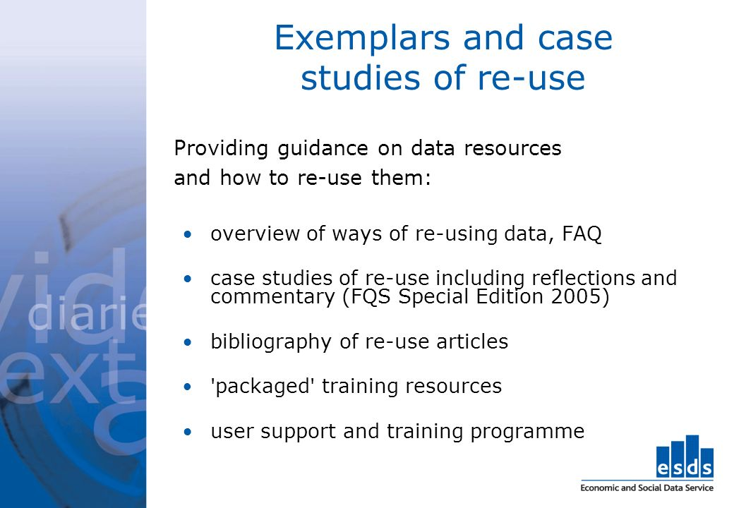 Exemplars and case studies of re-use Providing guidance on data resources and how to re-use them: overview of ways of re-using data, FAQ case studies