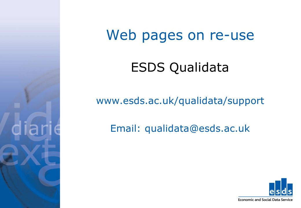 Web pages on re-use ESDS Qualidata www.esds.ac.uk/qualidata/support Email: qualidata@esds.ac.uk