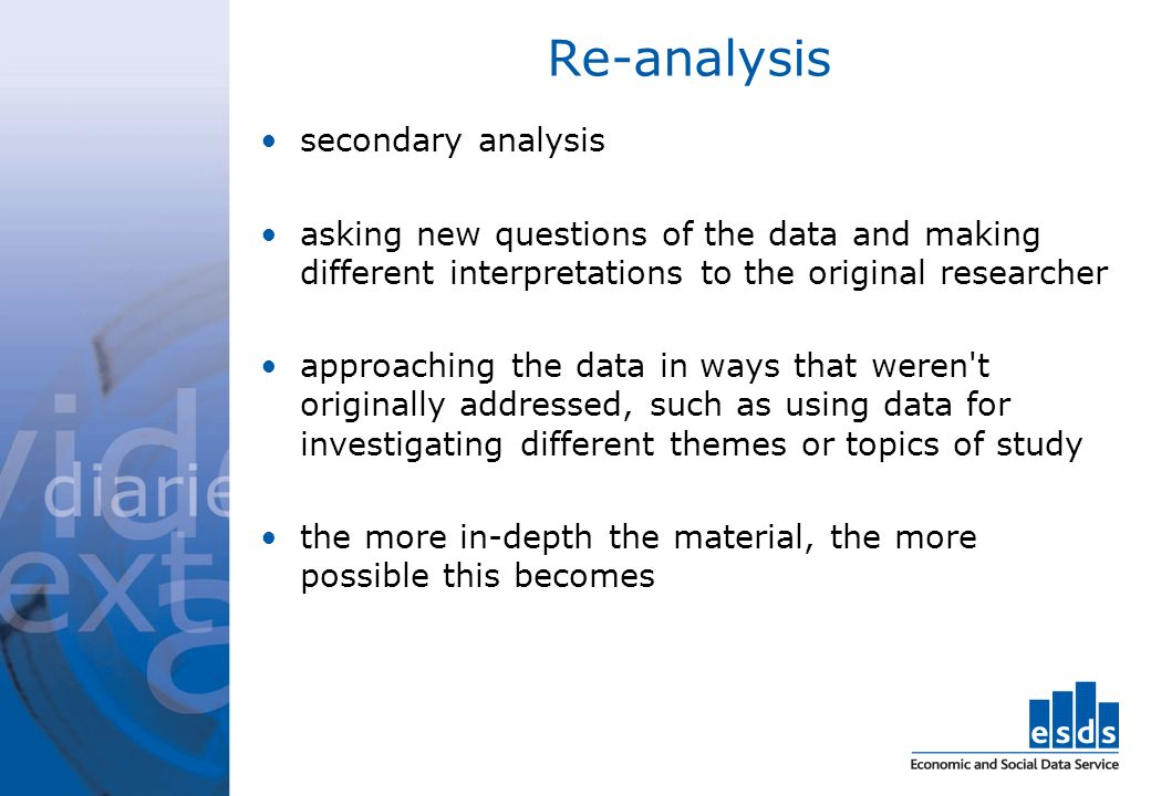 Re-analysis secondary analysis asking new questions of the data and making different interpretations to the original researcher approaching the data i