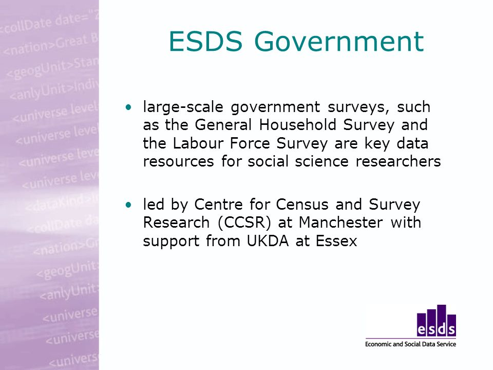 ESDS Government large-scale government surveys, such as the General Household Survey and the Labour Force Survey are key data resources for social science researchers led by Centre for Census and Survey Research (CCSR) at Manchester with support from UKDA at Essex
