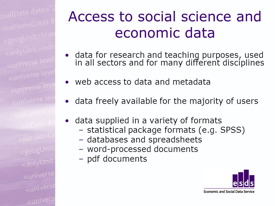 Access to social science and economic data data for research and teaching purposes, used in all sectors and for many different disciplines web access to data and metadata data freely available for the majority of users data supplied in a variety of formats –statistical package formats (e.g.