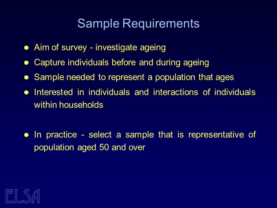 ELSA Sample Requirements Aim of survey - investigate ageing Capture individuals before and during ageing Sample needed to represent a population that ages Interested in individuals and interactions of individuals within households In practice - select a sample that is representative of population aged 50 and over