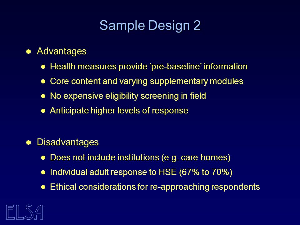 ELSA Sample Design 2 Advantages Health measures provide pre-baseline information Core content and varying supplementary modules No expensive eligibility screening in field Anticipate higher levels of response Disadvantages Does not include institutions (e.g.