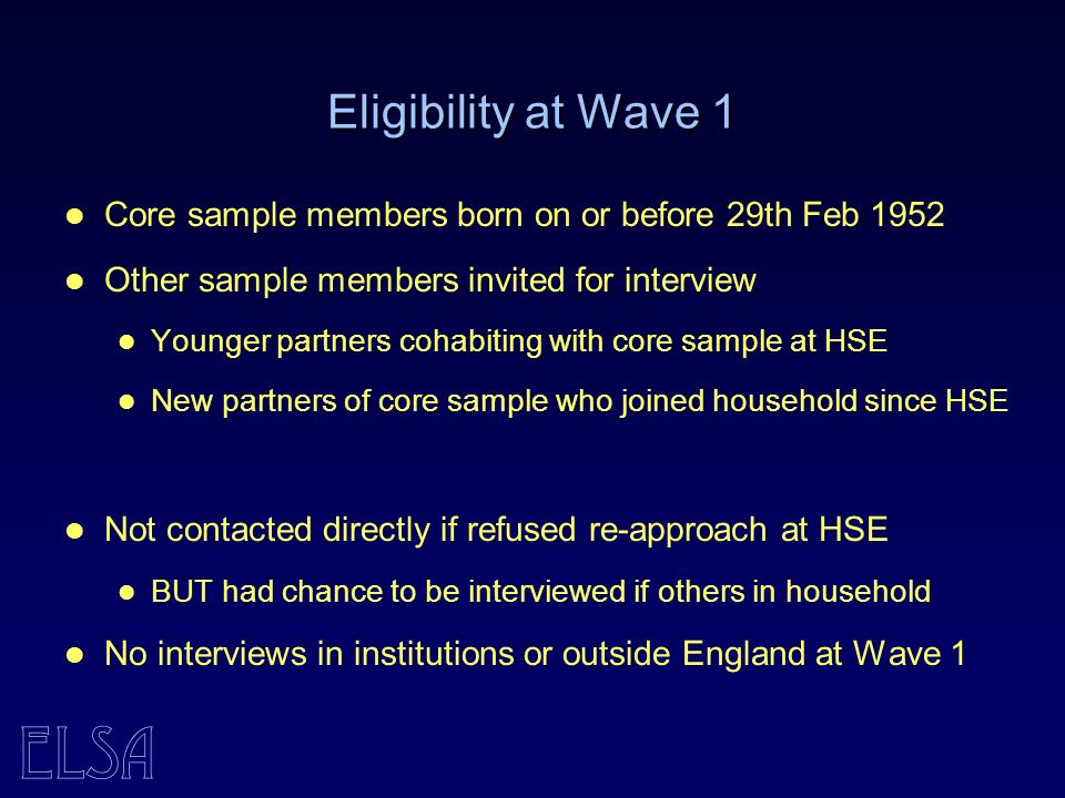 ELSA Eligibility at Wave 1 Core sample members born on or before 29th Feb 1952 Other sample members invited for interview Younger partners cohabiting with core sample at HSE New partners of core sample who joined household since HSE Not contacted directly if refused re-approach at HSE BUT had chance to be interviewed if others in household No interviews in institutions or outside England at Wave 1