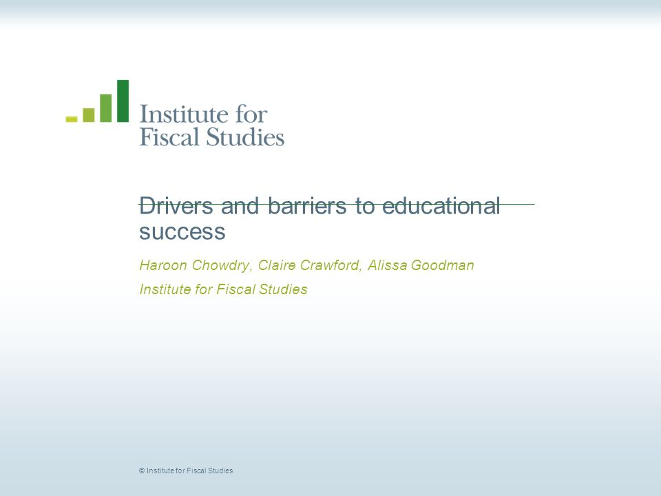 © Institute for Fiscal Studies Drivers and barriers to educational success Haroon Chowdry, Claire Crawford, Alissa Goodman Institute for Fiscal Studies