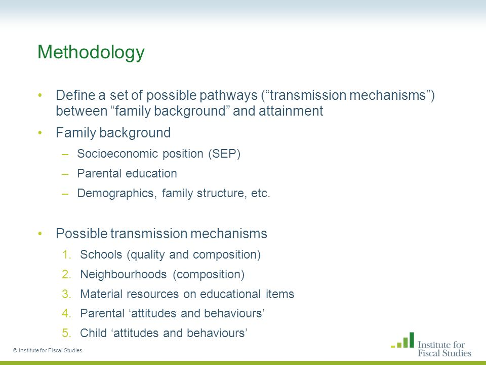 Methodology Define a set of possible pathways (transmission mechanisms) between family background and attainment Family background –Socioeconomic position (SEP) –Parental education –Demographics, family structure, etc.