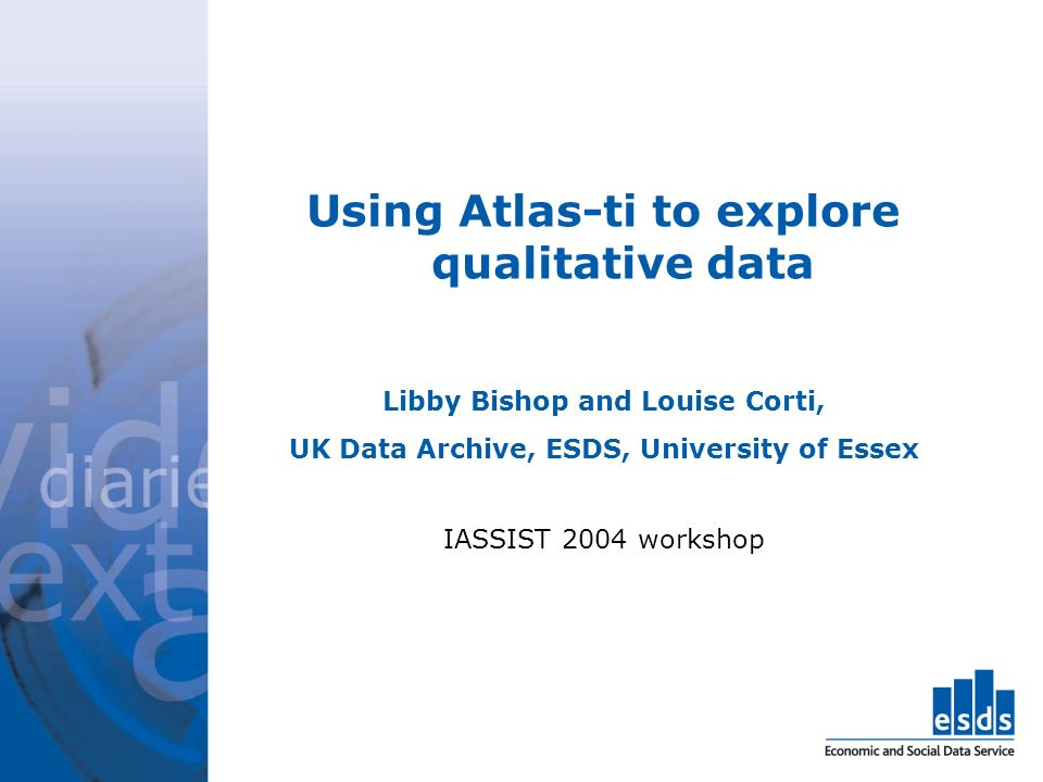 Using Atlas-ti to explore qualitative data Libby Bishop and Louise Corti, UK Data Archive, ESDS, University of Essex IASSIST 2004 workshop