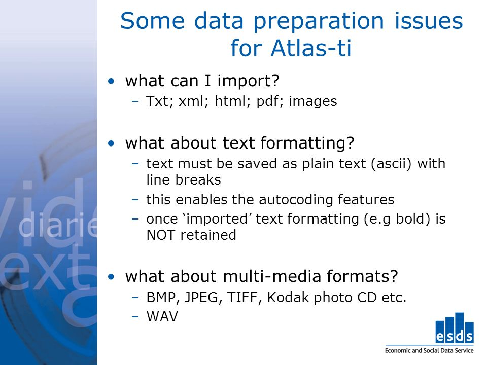 Some data preparation issues for Atlas-ti what can I import? –Txt; xml; html; pdf; images what about text formatting? –text must be saved as plain tex