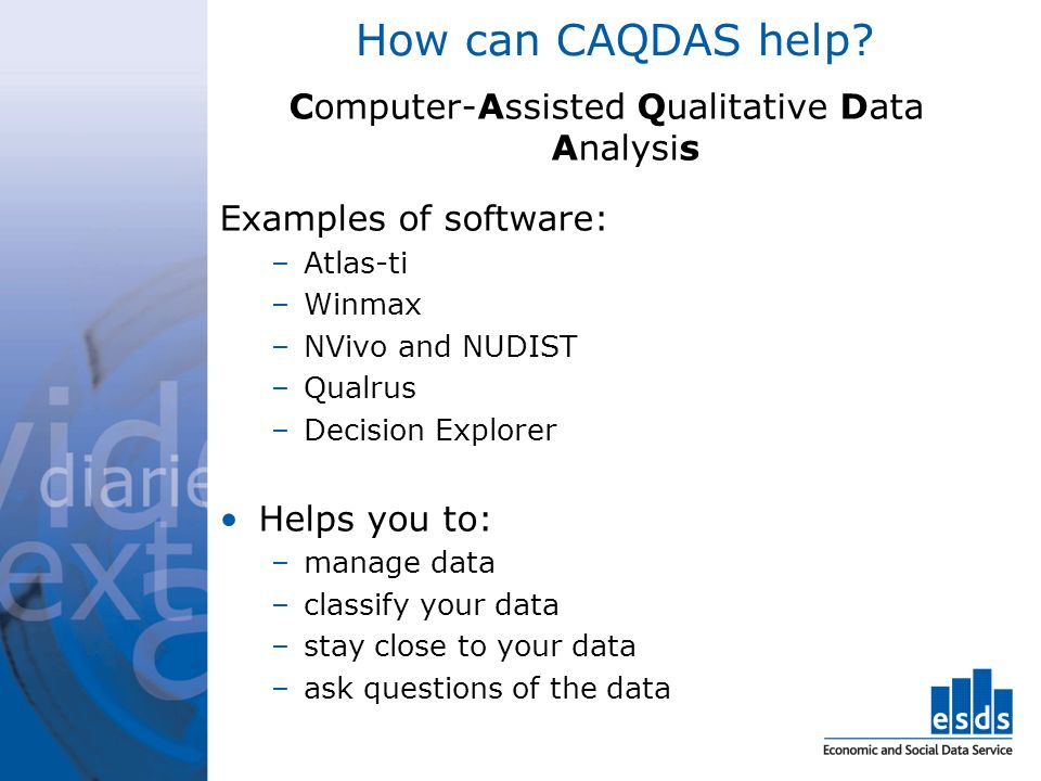 How can CAQDAS help? Computer-Assisted Qualitative Data Analysis Examples of software: –Atlas-ti –Winmax –NVivo and NUDIST –Qualrus –Decision Explorer