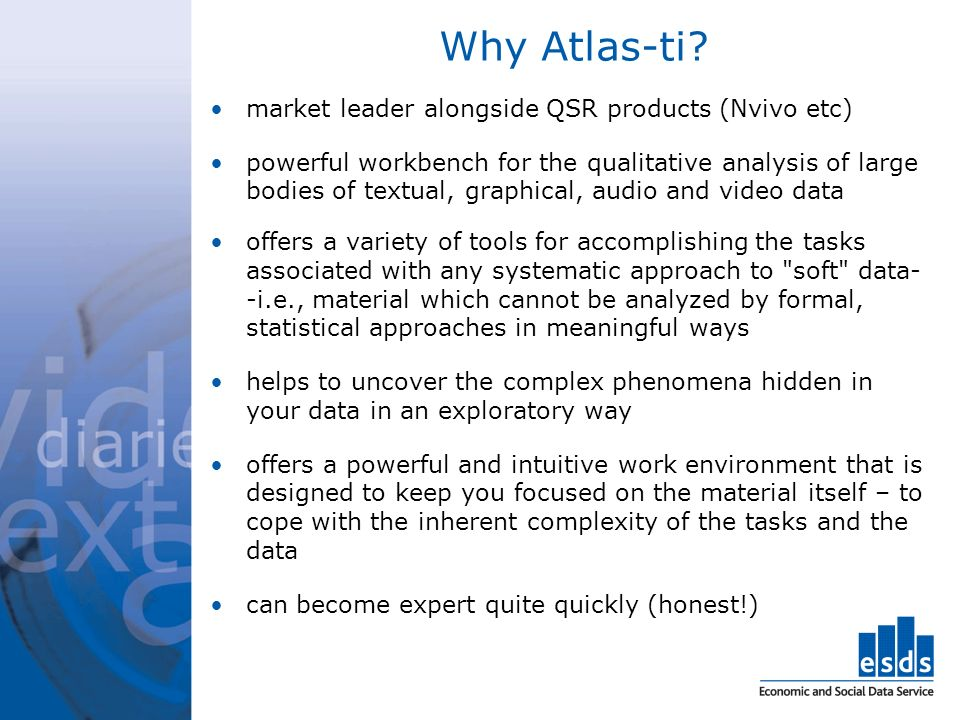 Why Atlas-ti? market leader alongside QSR products (Nvivo etc) powerful workbench for the qualitative analysis of large bodies of textual, graphical,
