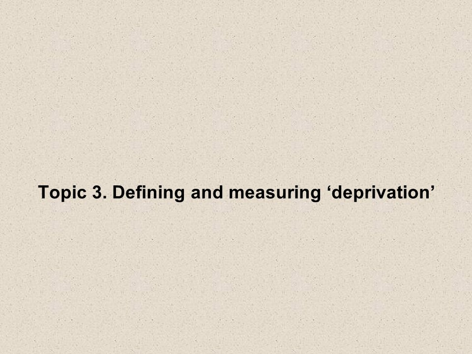 Topic 3. Defining and measuring deprivation