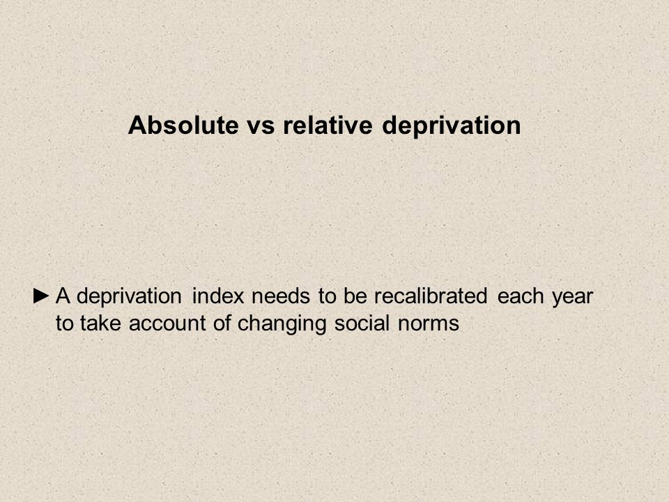 Absolute vs relative deprivation A deprivation index needs to be recalibrated each year to take account of changing social norms