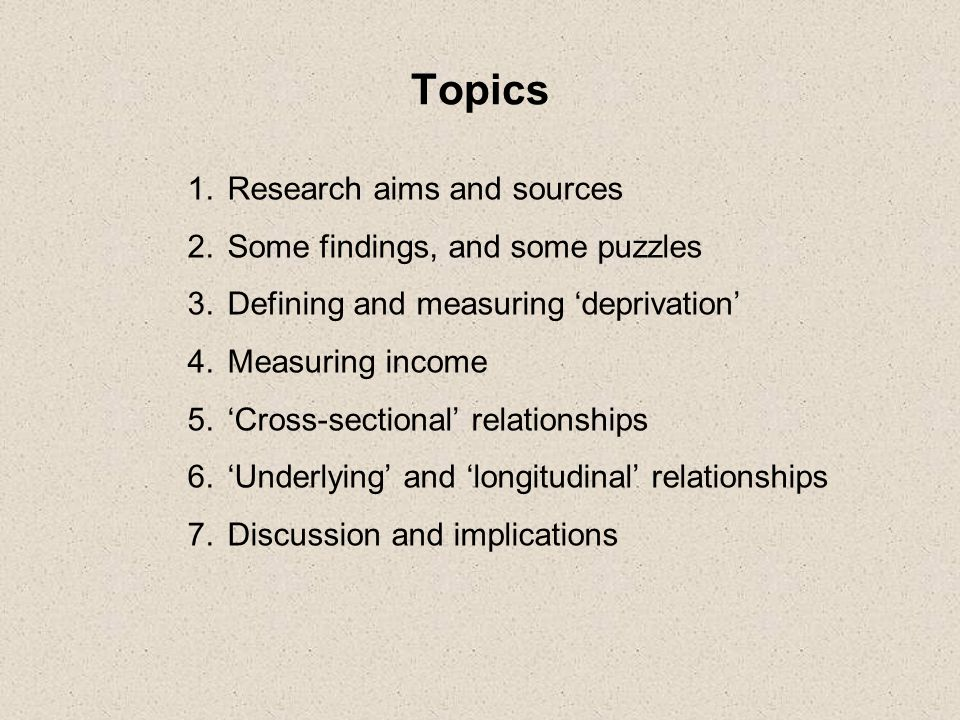 Topics 1.Research aims and sources 2.Some findings, and some puzzles 3.Defining and measuring deprivation 4.Measuring income 5.Cross-sectional relationships 6.Underlying and longitudinal relationships 7.Discussion and implications