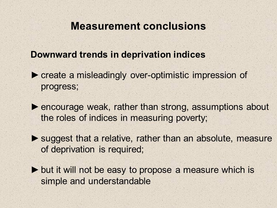 Measurement conclusions Downward trends in deprivation indices create a misleadingly over-optimistic impression of progress; encourage weak, rather than strong, assumptions about the roles of indices in measuring poverty; suggest that a relative, rather than an absolute, measure of deprivation is required; but it will not be easy to propose a measure which is simple and understandable