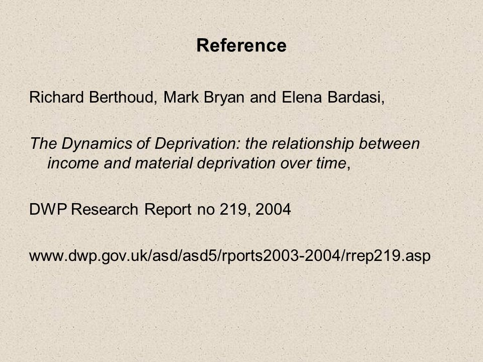 Reference Richard Berthoud, Mark Bryan and Elena Bardasi, The Dynamics of Deprivation: the relationship between income and material deprivation over time, DWP Research Report no 219, 2004 www.dwp.gov.uk/asd/asd5/rports2003-2004/rrep219.asp