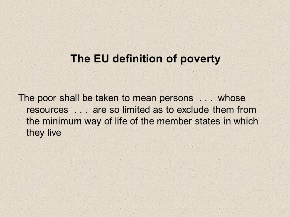 The EU definition of poverty The poor shall be taken to mean persons...