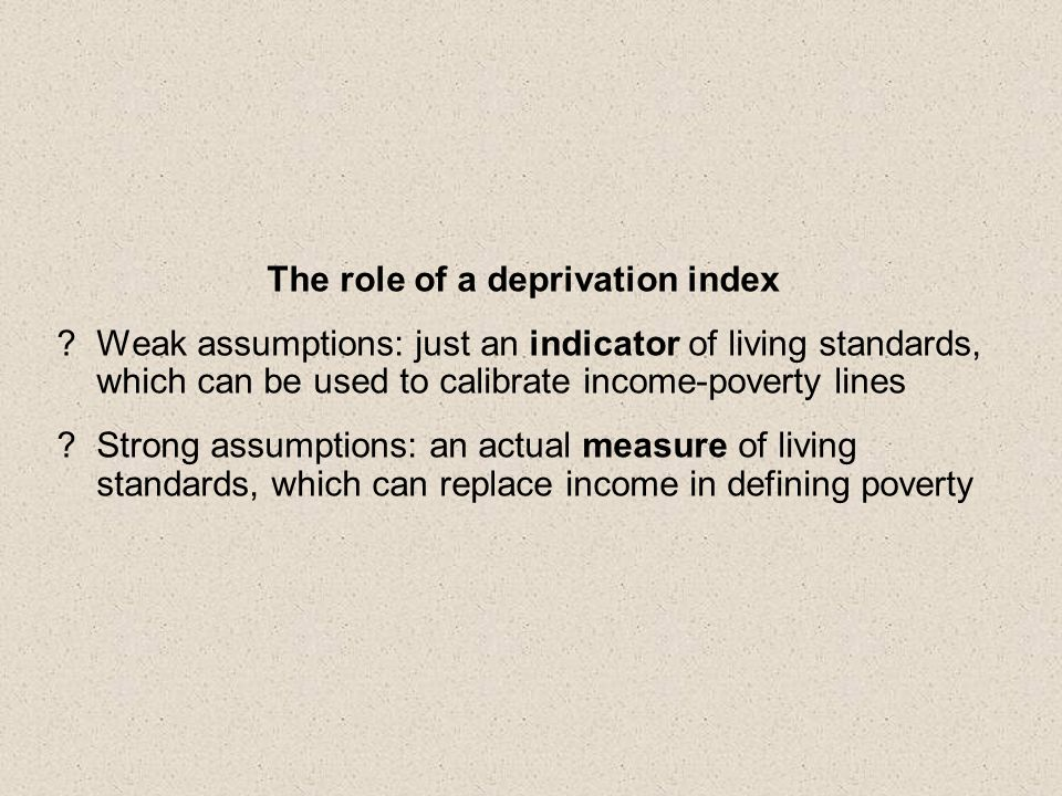 The role of a deprivation index Weak assumptions: just an indicator of living standards, which can be used to calibrate income-poverty lines Strong assumptions: an actual measure of living standards, which can replace income in defining poverty