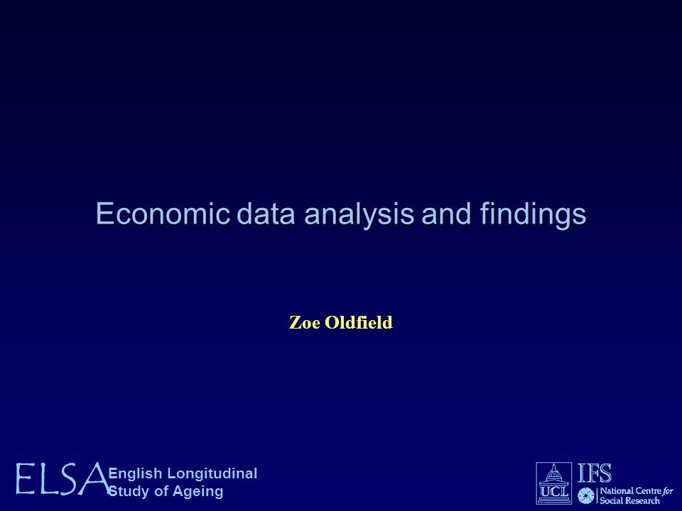 ELSA English Longitudinal Study of Ageing Economic data analysis and findings Zoe Oldfield