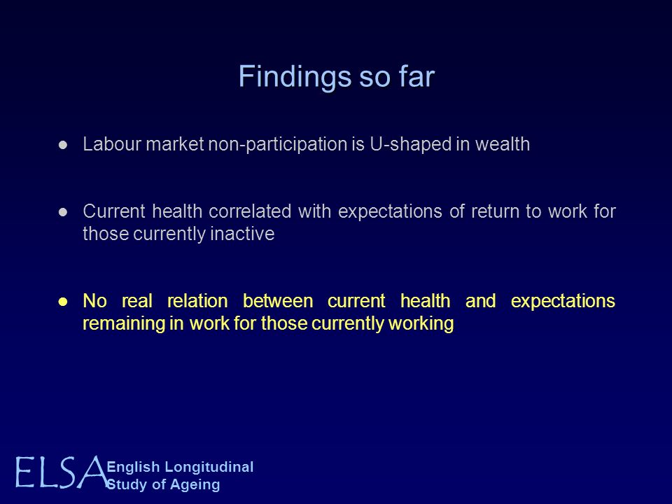 ELSA English Longitudinal Study of Ageing Findings so far Labour market non-participation is U-shaped in wealth Current health correlated with expectations of return to work for those currently inactive No real relation between current health and expectations remaining in work for those currently working