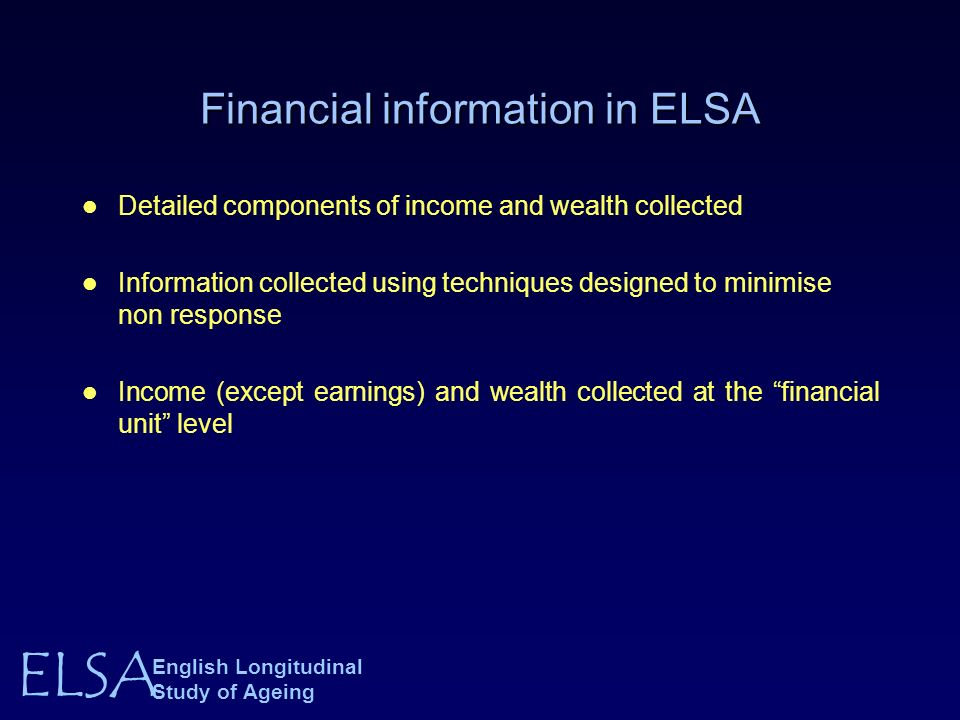 ELSA English Longitudinal Study of Ageing Financial information in ELSA Detailed components of income and wealth collected Information collected using techniques designed to minimise non response Income (except earnings) and wealth collected at the financial unit level