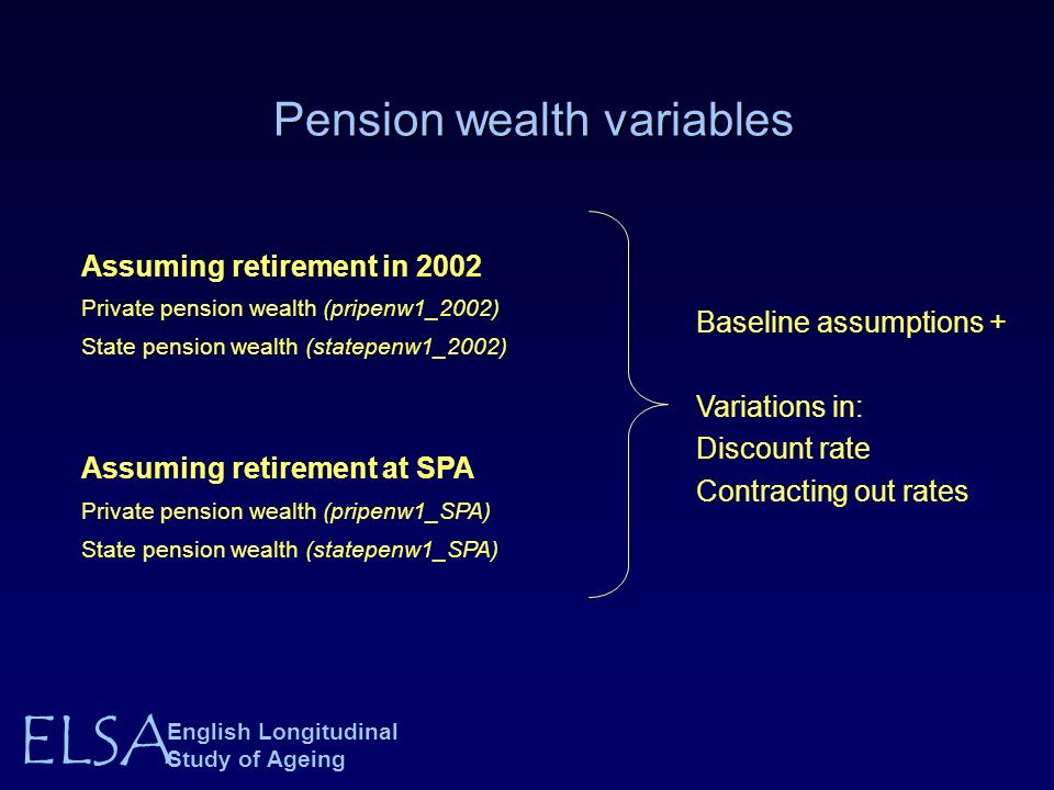 ELSA English Longitudinal Study of Ageing Pension wealth variables Pension wealth variables Assuming retirement in 2002 Private pension wealth (pripenw1_2002) State pension wealth (statepenw1_2002) Assuming retirement at SPA Private pension wealth (pripenw1_SPA) State pension wealth (statepenw1_SPA) Baseline assumptions + Variations in: Discount rate Contracting out rates